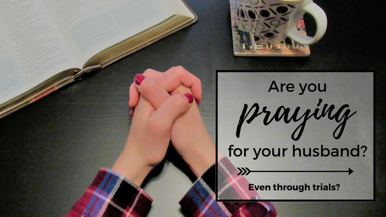 Are you praying for your husband, even through trials?